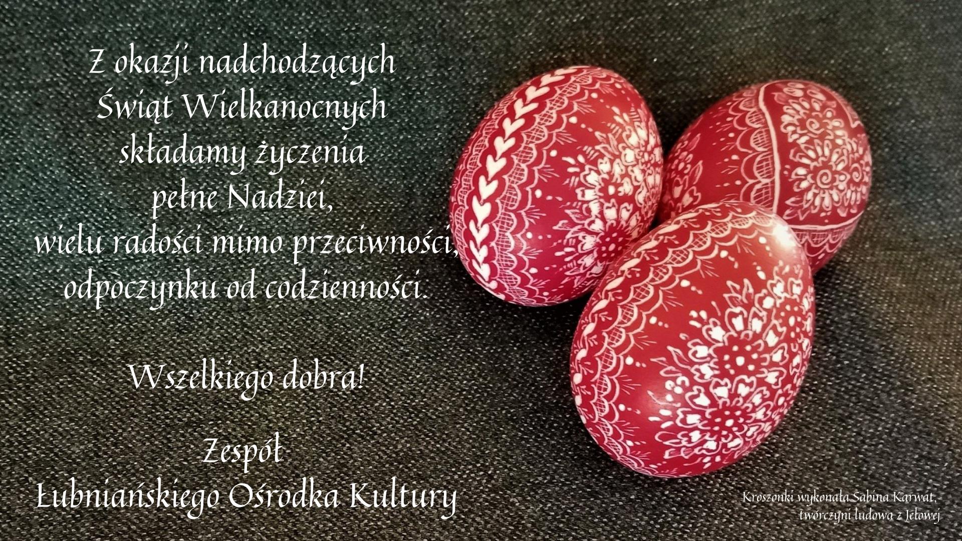 Z okazji nadchodzących Świąt Wielkanocnych składamy życzenia pełne Nadziei, wielu radości mimo przeciwności, odpoczynku od codzienności. Wszelkiego dobra! Zespół Łubniańskiego Ośrodka Kultury